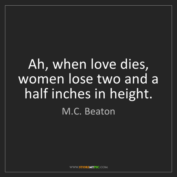 M.C. Beaton: Ah, when love dies, women lose two and a half inches...