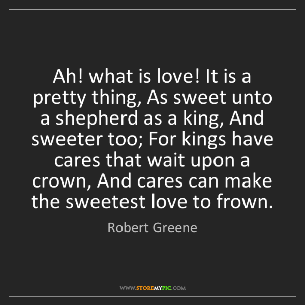 Robert Greene: Ah! what is love! It is a pretty thing, As sweet unto...