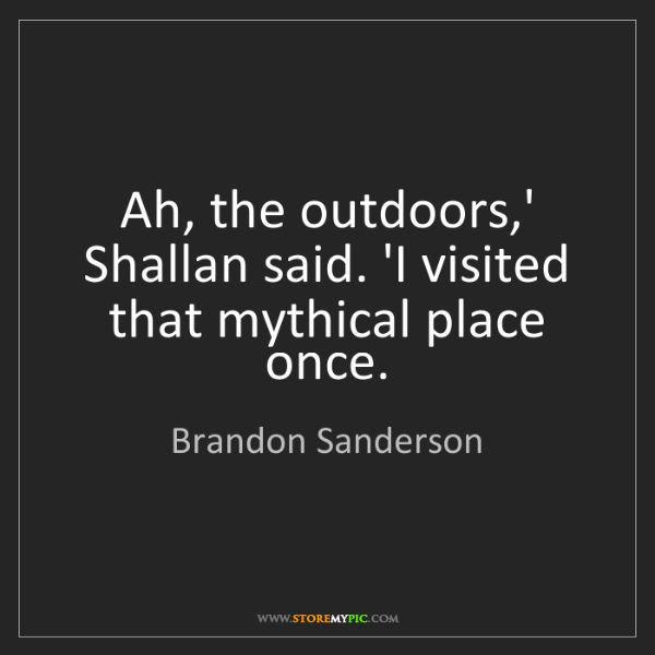 Brandon Sanderson: Ah, the outdoors,' Shallan said. 'I visited that mythical...