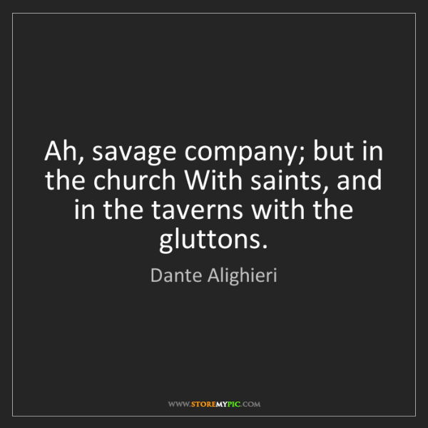 Dante Alighieri: Ah, savage company; but in the church With saints, and...