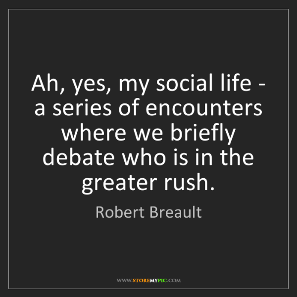 Robert Breault: Ah, yes, my social life - a series of encounters where...