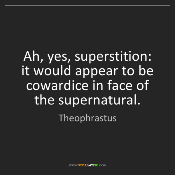 Theophrastus: Ah, yes, superstition: it would appear to be cowardice...