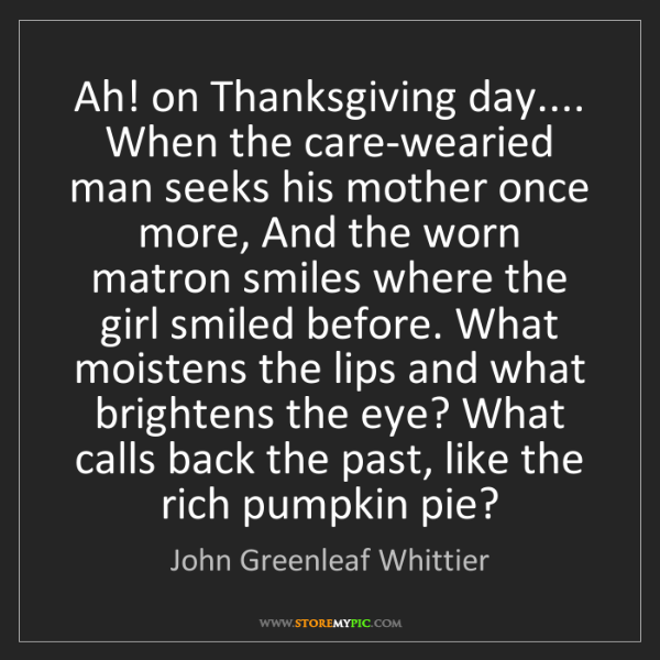 John Greenleaf Whittier: Ah! on Thanksgiving day.... When the care-wearied man...