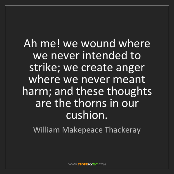 William Makepeace Thackeray: Ah me! we wound where we never intended to strike; we...