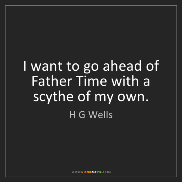 H G Wells: I want to go ahead of Father Time with a scythe of my...