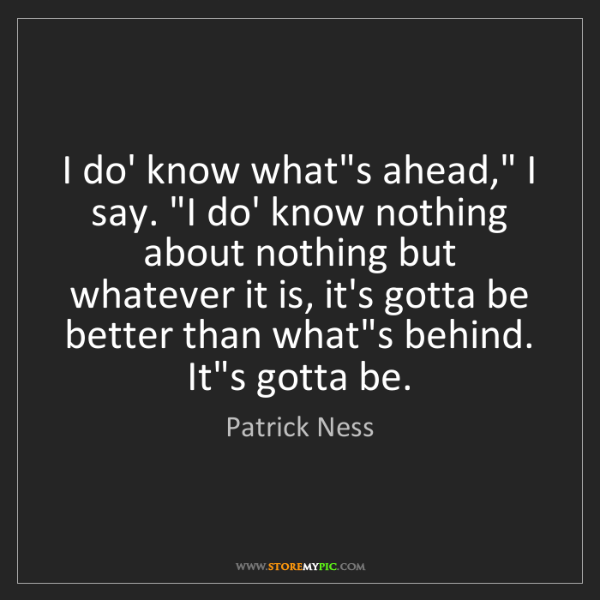 "Patrick Ness: I do' know what's ahead,"" I say. ""I do' know nothing..."