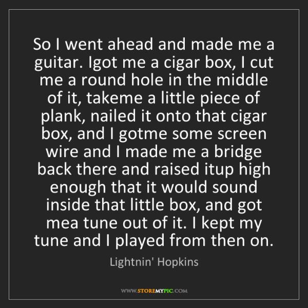 Lightnin' Hopkins: So I went ahead and made me a guitar. Igot me a cigar...