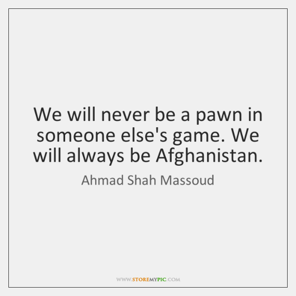 We will never be a pawn in someone else's game. We will ...