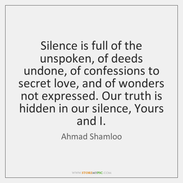 Silence is full of the unspoken, of deeds undone, of confessions to ...