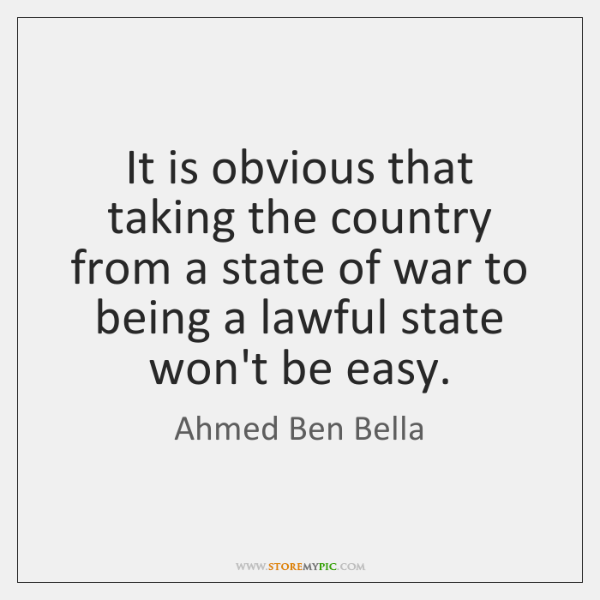 It is obvious that taking the country from a state of war ...