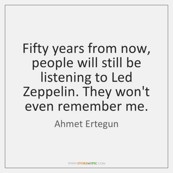 Fifty years from now, people will still be listening to Led Zeppelin. ...