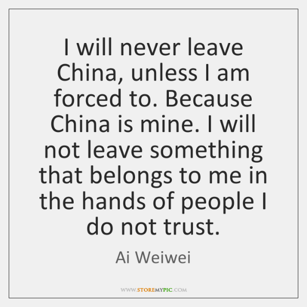 I will never leave China, unless I am forced to. Because China ...