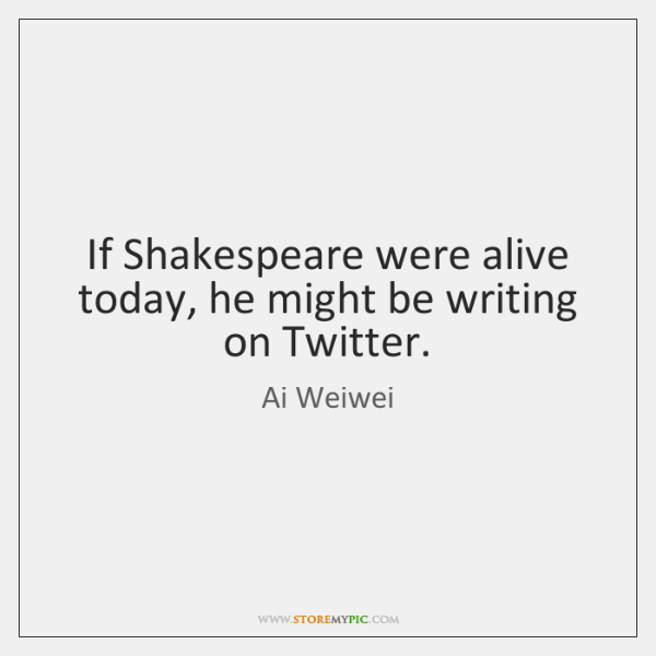 If Shakespeare were alive today, he might be writing on Twitter.
