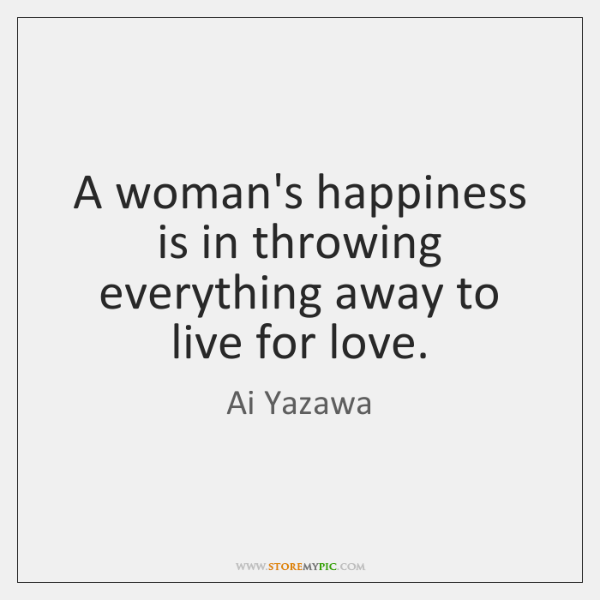 A woman's happiness is in throwing everything away to live for love.