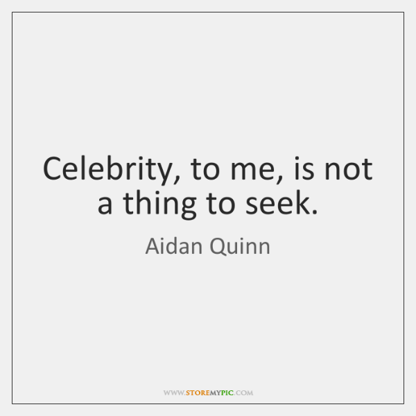 Celebrity, to me, is not a thing to seek.