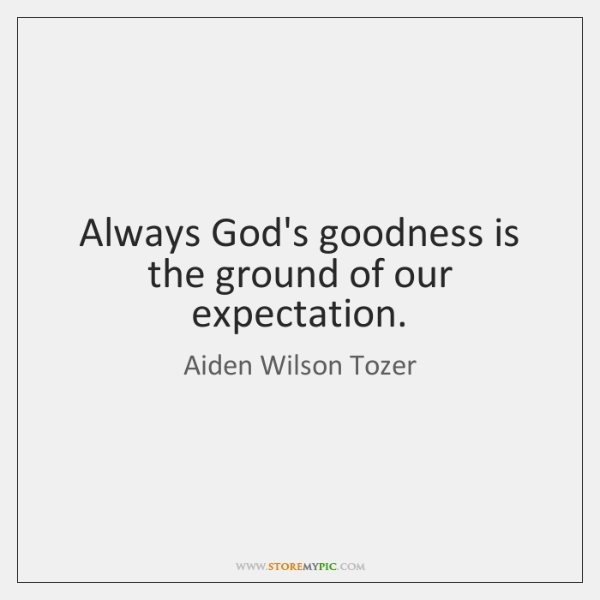 Always God's goodness is the ground of our expectation.