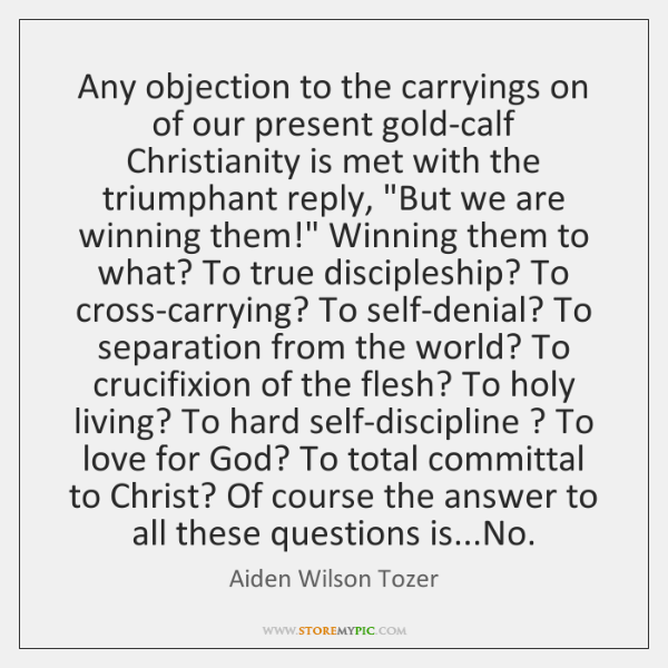 Any objection to the carryings on of our present gold-calf Christianity is ...
