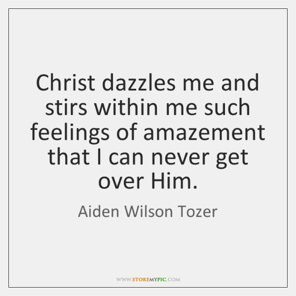 Christ dazzles me and stirs within me such feelings of amazement that ...