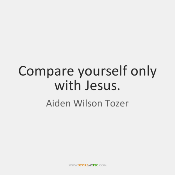 Compare yourself only with Jesus.