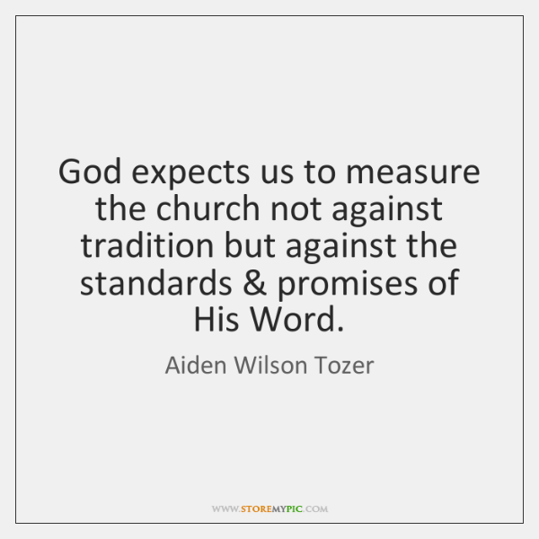 God expects us to measure the church not against tradition but against ...
