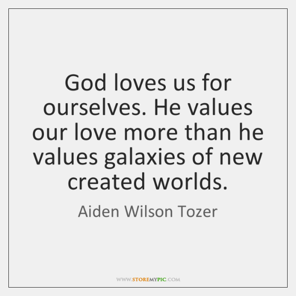 God loves us for ourselves. He values our love more than he ...