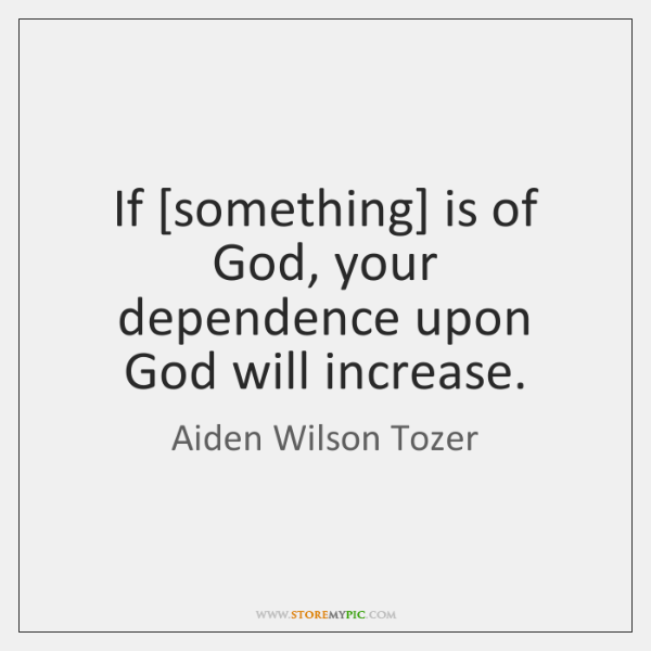If [something] is of God, your dependence upon God will increase.