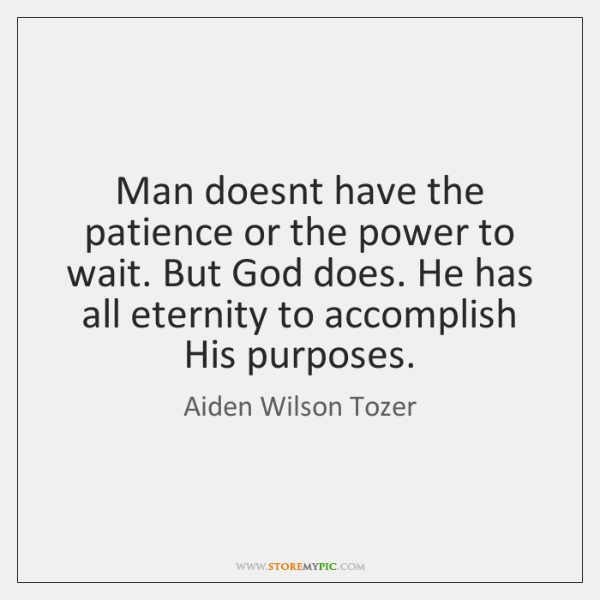 Man doesnt have the patience or the power to wait. But God ...