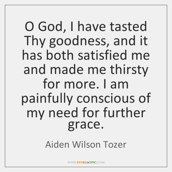 O God, I have tasted Thy goodness, and it has both satisfied ...