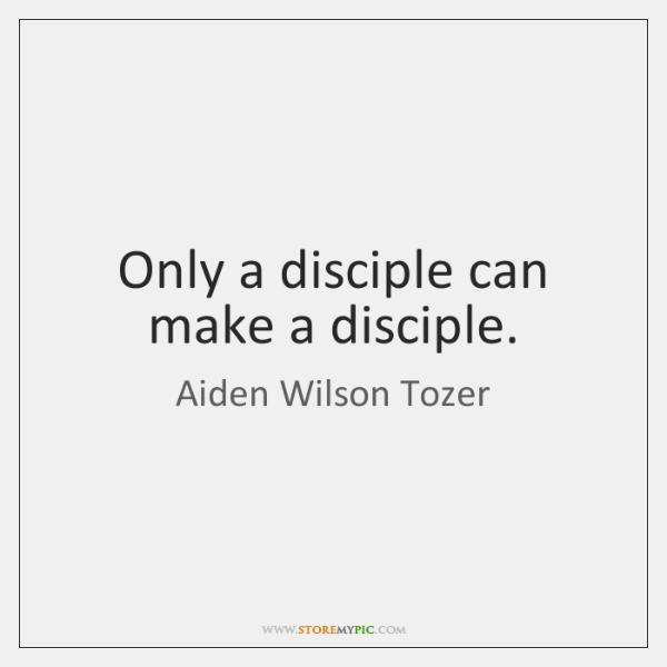 Only a disciple can make a disciple.