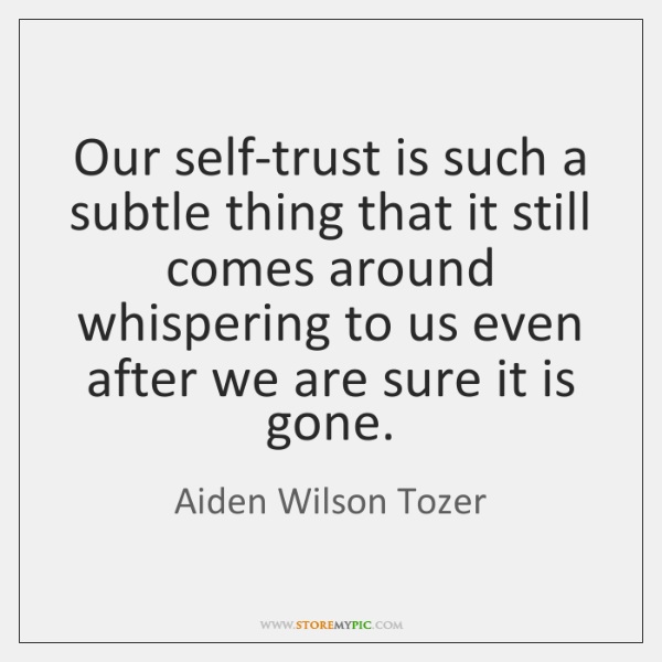 Our self-trust is such a subtle thing that it still comes around ...