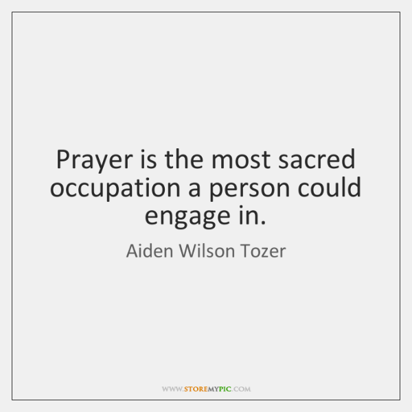 Prayer is the most sacred occupation a person could engage in.