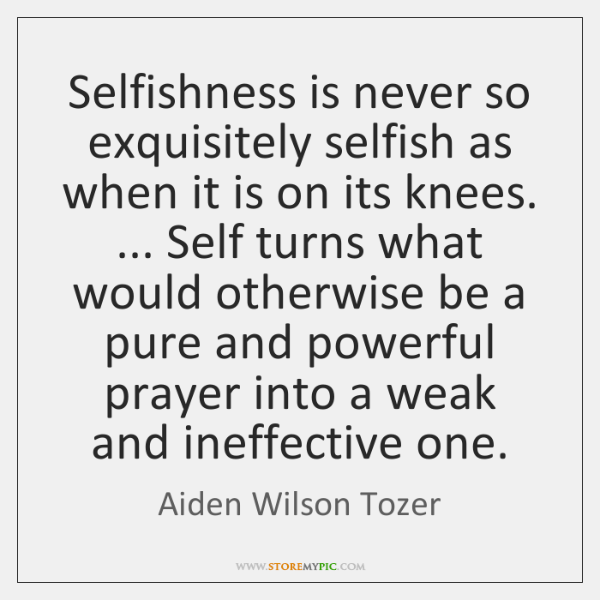 Selfishness is never so exquisitely selfish as when it is on its ...