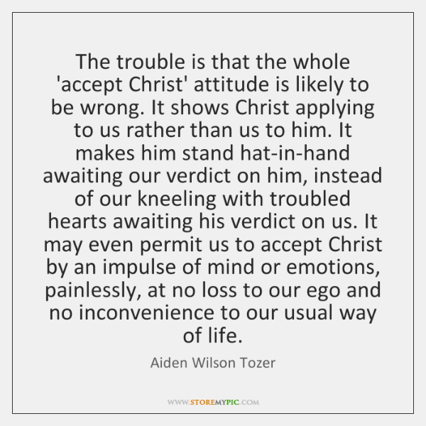 The trouble is that the whole 'accept Christ' attitude is likely to ...
