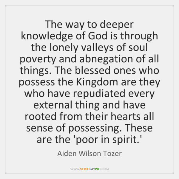The way to deeper knowledge of God is through the lonely valleys ...