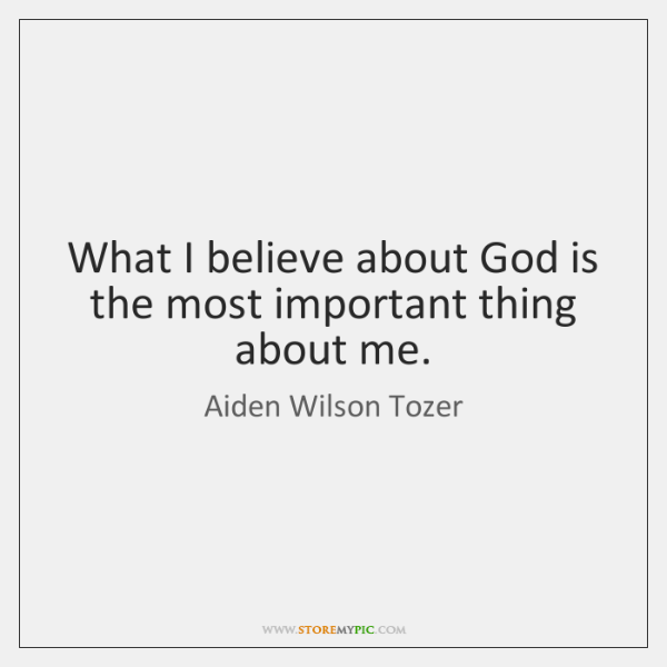What I believe about God is the most important thing about me.