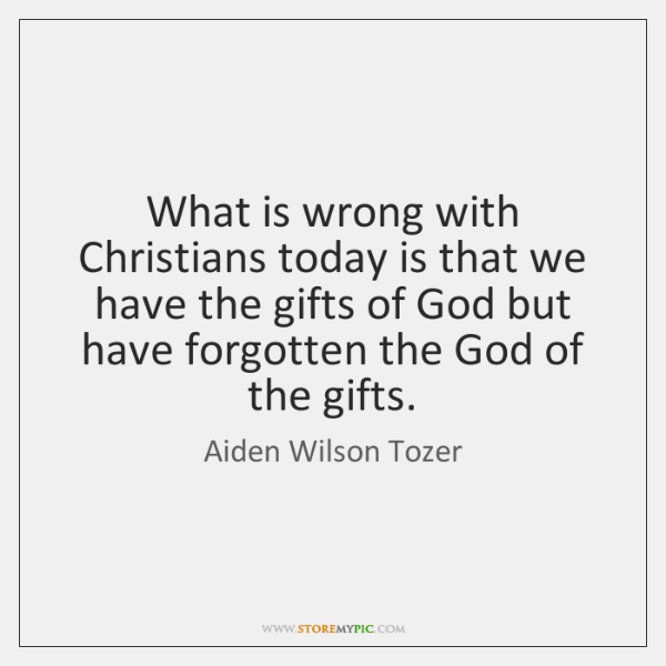 What is wrong with Christians today is that we have the gifts ...