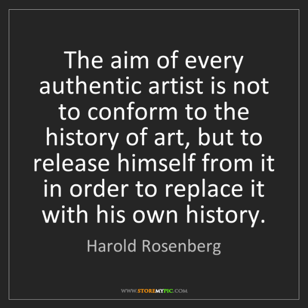 Harold Rosenberg: The aim of every authentic artist is not to conform to...
