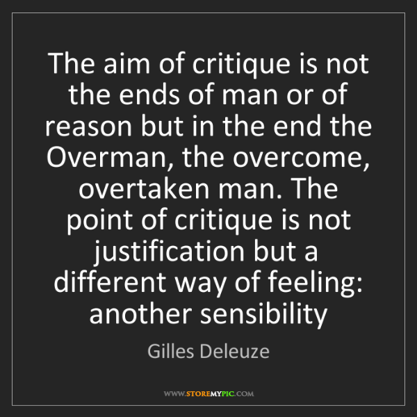 Gilles Deleuze: The aim of critique is not the ends of man or of reason...