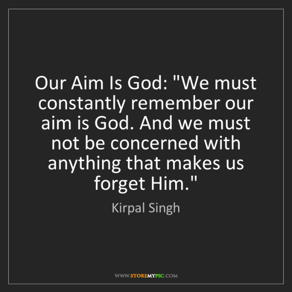 """Kirpal Singh: Our Aim Is God: """"We must constantly remember our aim..."""