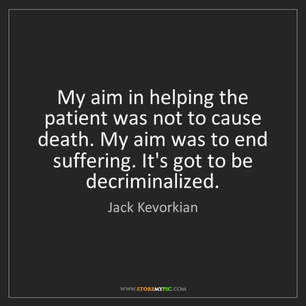 Jack Kevorkian: My aim in helping the patient was not to cause death....