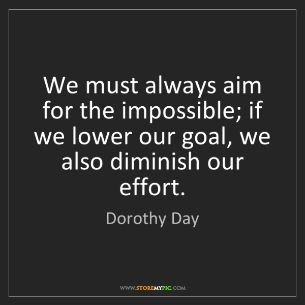 Dorothy Day: We must always aim for the impossible; if we lower our...