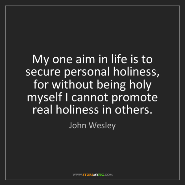 John Wesley: My one aim in life is to secure personal holiness, for...