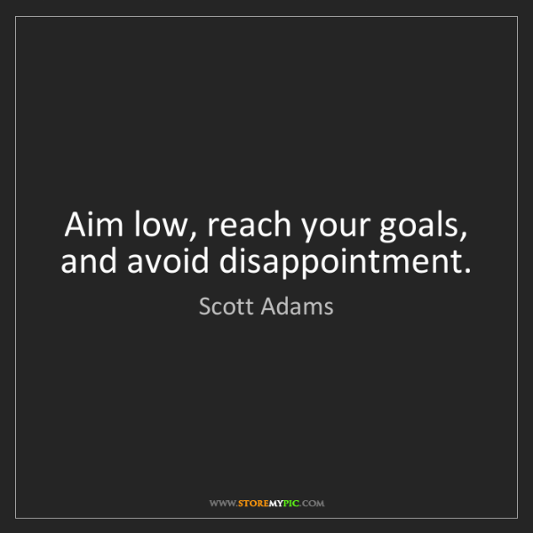 Scott Adams: Aim low, reach your goals, and avoid disappointment.