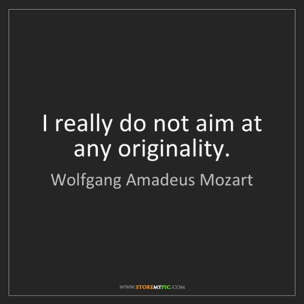 Wolfgang Amadeus Mozart: I really do not aim at any originality.