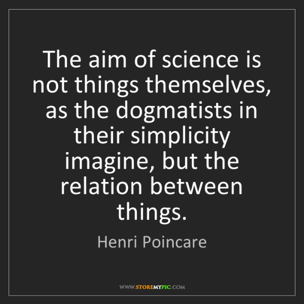 Henri Poincare: The aim of science is not things themselves, as the dogmatists...