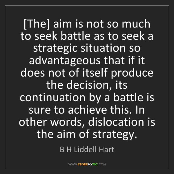 B H Liddell Hart: [The] aim is not so much to seek battle as to seek a...