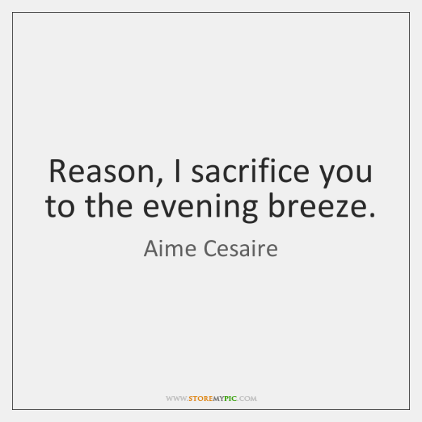 Reason, I sacrifice you to the evening breeze.