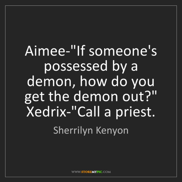 "Sherrilyn Kenyon: Aimee-""If someone's possessed by a demon, how do you..."