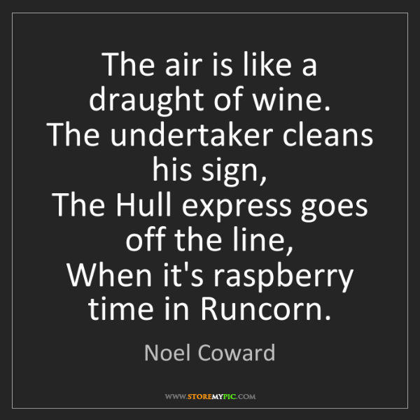 Noel Coward: The air is like a draught of wine.   The undertaker cleans...