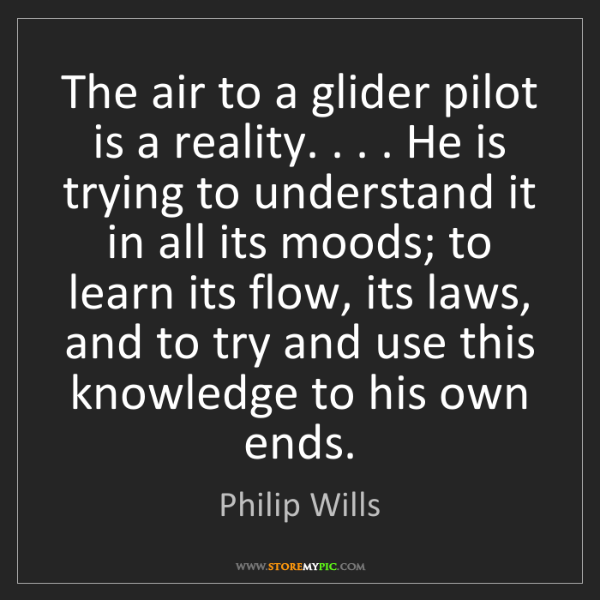 Philip Wills: The air to a glider pilot is a reality. . . . He is trying...
